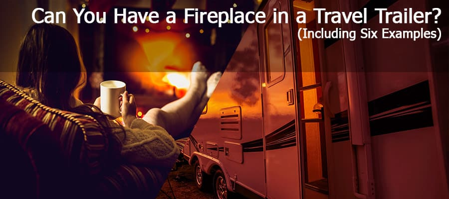 Can You Have A Fireplace In A Travel Trailer? (Including Six Examples)