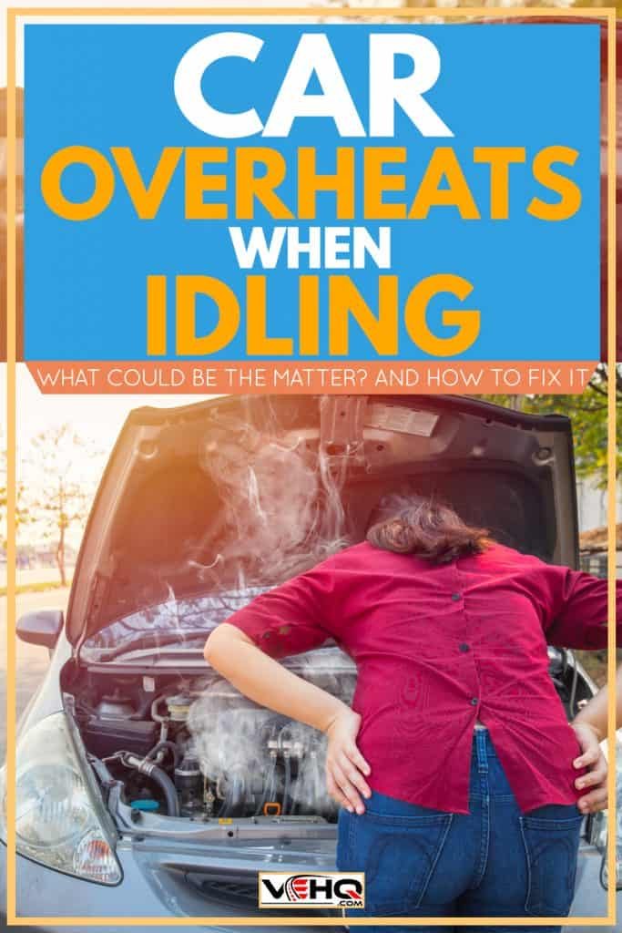Car Overheats When Idling - What Could Be The Matter? [And How To Fix It]