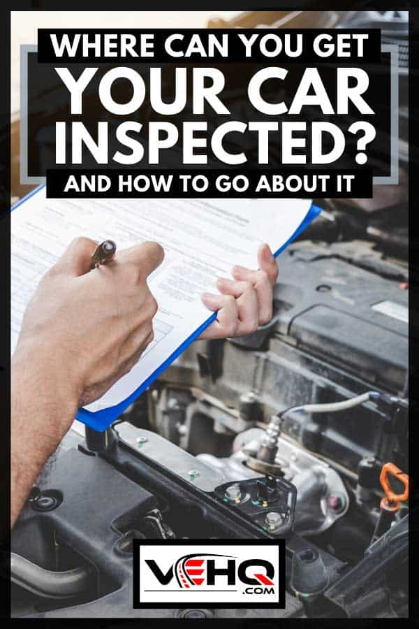 Mechanic inspecting a car engine with writing checklist for repair, car service and maintenance, Where Can You Get Your Car Inspected? [And How To Go About It]