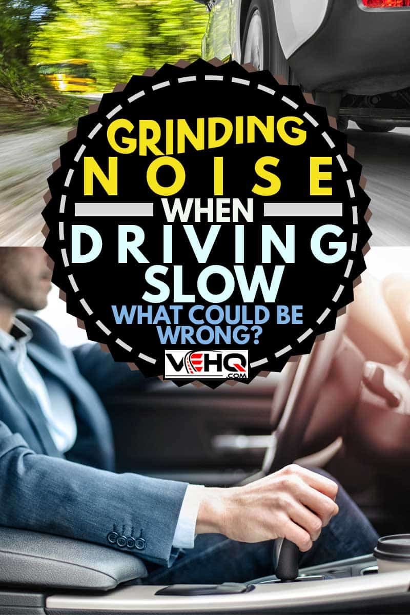 A collage of a man driving and a car running, Grinding Noise When Driving Slow - What Could Be Wrong?