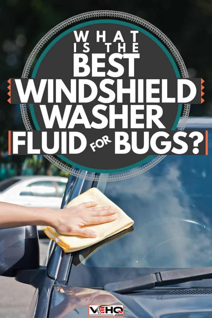 A man wiping the windshield of his car using a windshield washer fluid, What Is The Best Windshield Washer Fluid For Bugs?