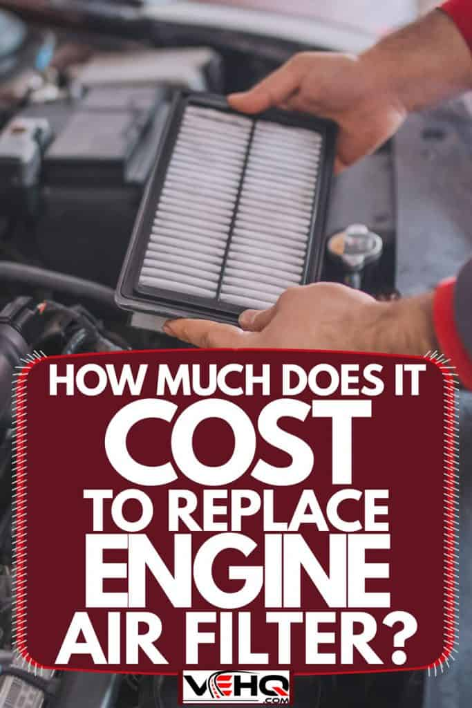 A mechanic holding and removing a car air filter, How Much Does It Cost To Replace Engine Air Filter?