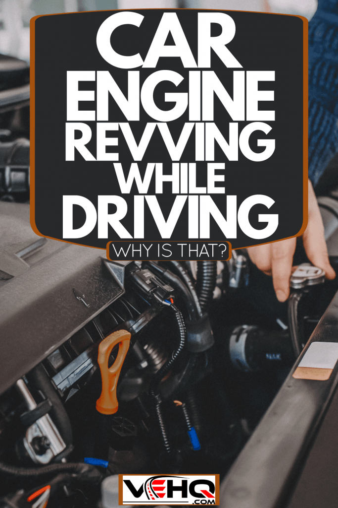 A mechanic making a diagnosis on the car engine, Car Engine Revving While Driving - Why Is That?