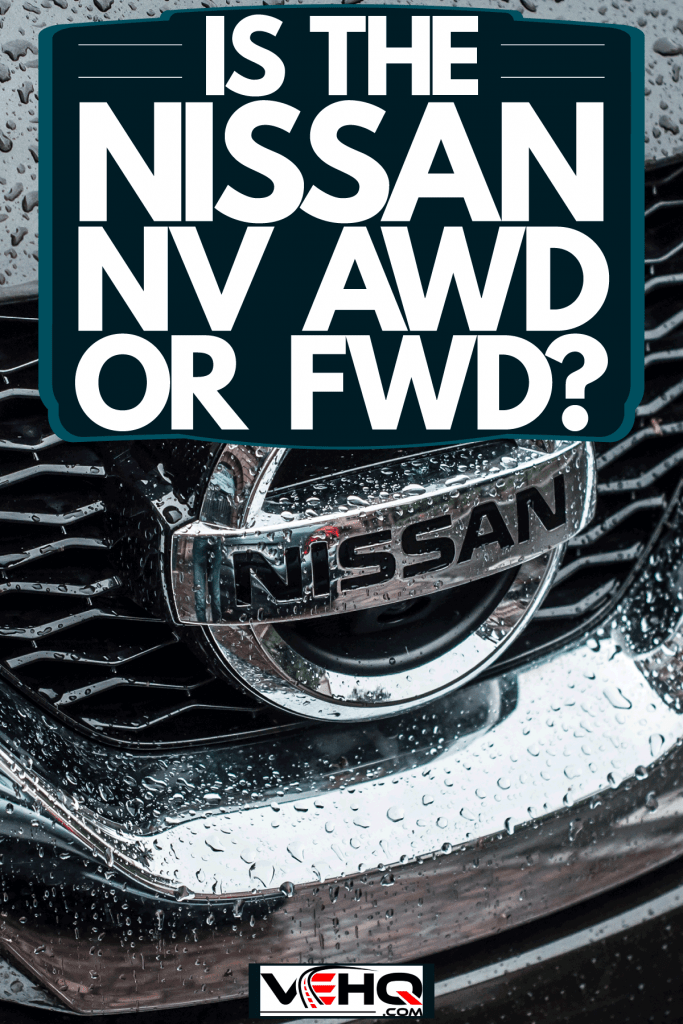 A Nissan Emblem soaked in rain, Is The Nissan NV AWD Or FWD?