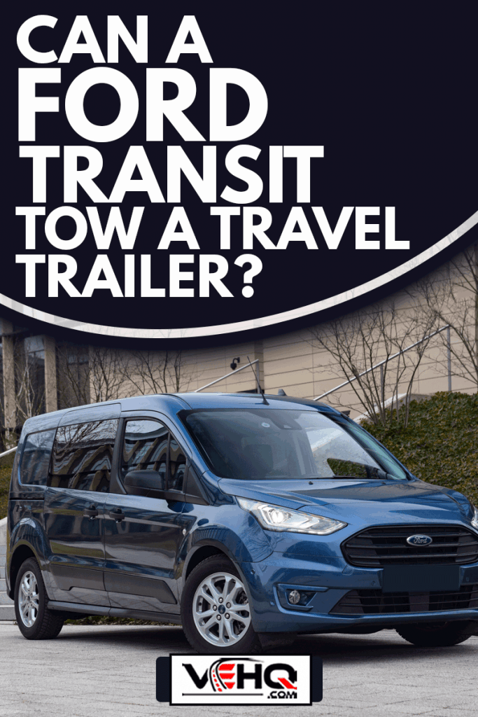 Ford Transit Connect on a street. This model is one of the most popular commercial vehicles in Europe, Can A Ford Transit Tow A Travel Trailer?
