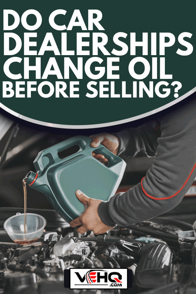 Pouring oil to car engine in car dealership service center, Do Car Dealerships Change Oil Before Selling?